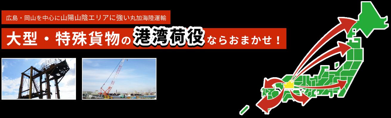 広島・岡山を中心に山陽山陰エリアに強い丸加海陸運輸 大型・特殊貨物の港湾荷役ならおまかせ!