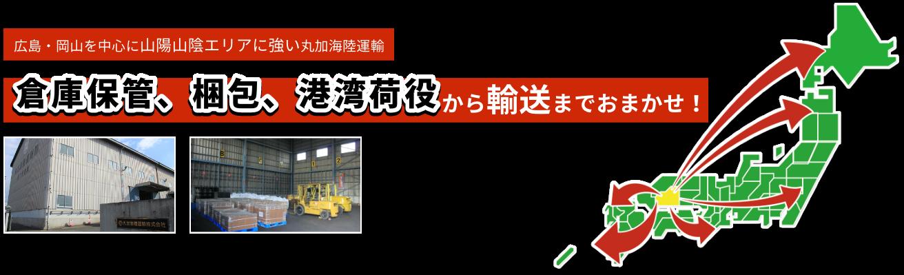広島・岡山を中心に山陽山陰エリアに強い丸加海陸運輸 倉庫保管、梱包、港湾荷役から輸送までおまかせ!